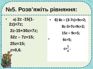 №5. Розв'яжіть рівняння: а) 2z -15(1-2z)=7z; 2z-15+30z=7z; 32z – 7z=15; 25