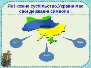 Як і кожне суспільство,Україна має свої державні символи : герб прапор гімн