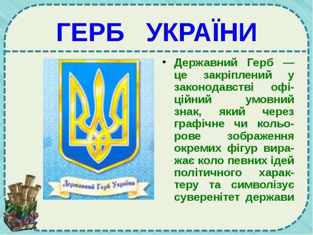 ГЕРБ УКРАЇНИ Державний Герб — це закріплений у законодавстві офі-ційний умовн...