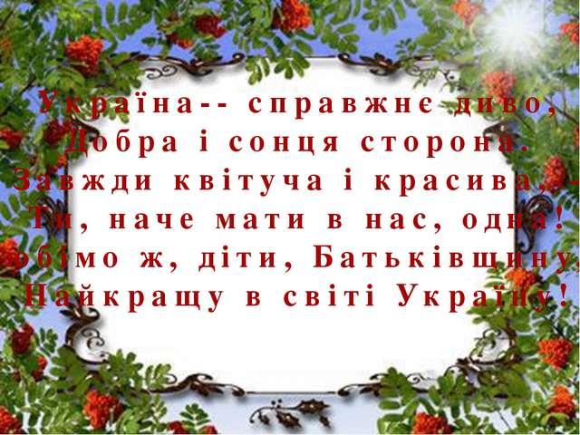 Україна-- справжнє диво, Добра і сонця сторона. Завжди квітуча і красива,--...