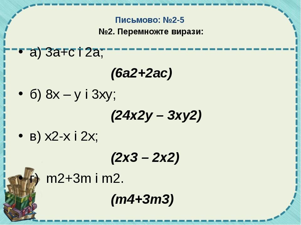 Письмово: №2-5 №2. Перемножте вирази: а) 3а+с і 2а;  (6а2+2ас) б) 8х –...