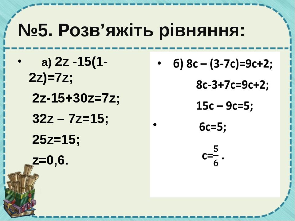 №5. Розв'яжіть рівняння: а) 2z -15(1-2z)=7z; 2z-15+30z=7z; 32z – 7z=15; 25...