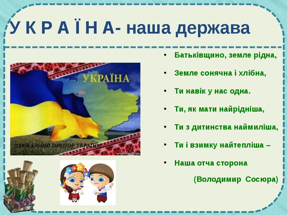 У К Р А Ї Н А- наша держава Батьківщино, земле рідна, Земле сонячна і хлібна,...