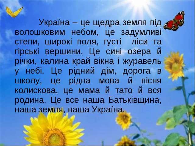 Україна – це щедра земля під волошковим небом, це задумливі степи, широкі по...