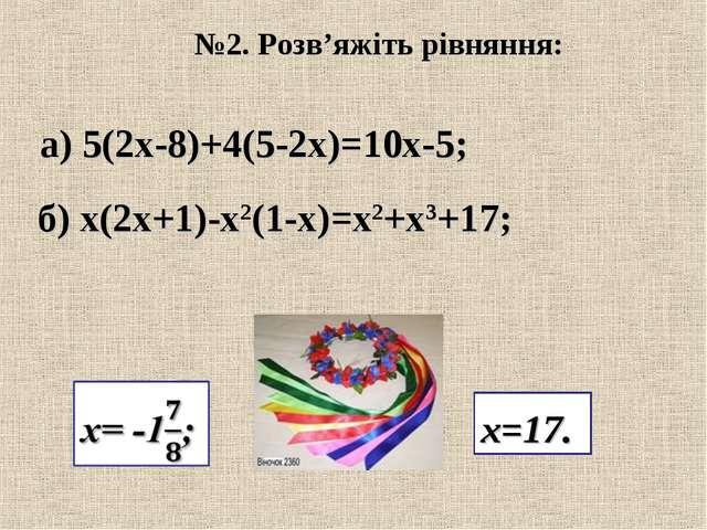 №2. Розв'яжіть рівняння: а) 5(2х-8)+4(5-2х)=10х-5; б) х(2х+1)-х2(1-х)=х2+х3+1...
