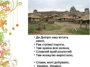 Де Дніпро наш котить хвилі, Рве стрімкі пороги, Там країна вся зелена, Славни