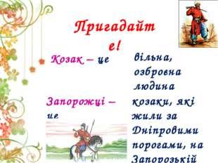Козак – це Пригадайте! вільна, озброєна людина Запорожці – це козаки, які жил