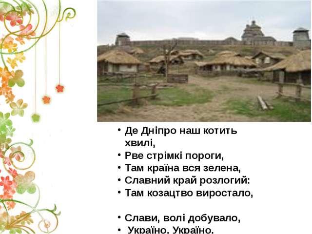Де Дніпро наш котить хвилі, Рве стрімкі пороги, Там країна вся зелена, Славни...