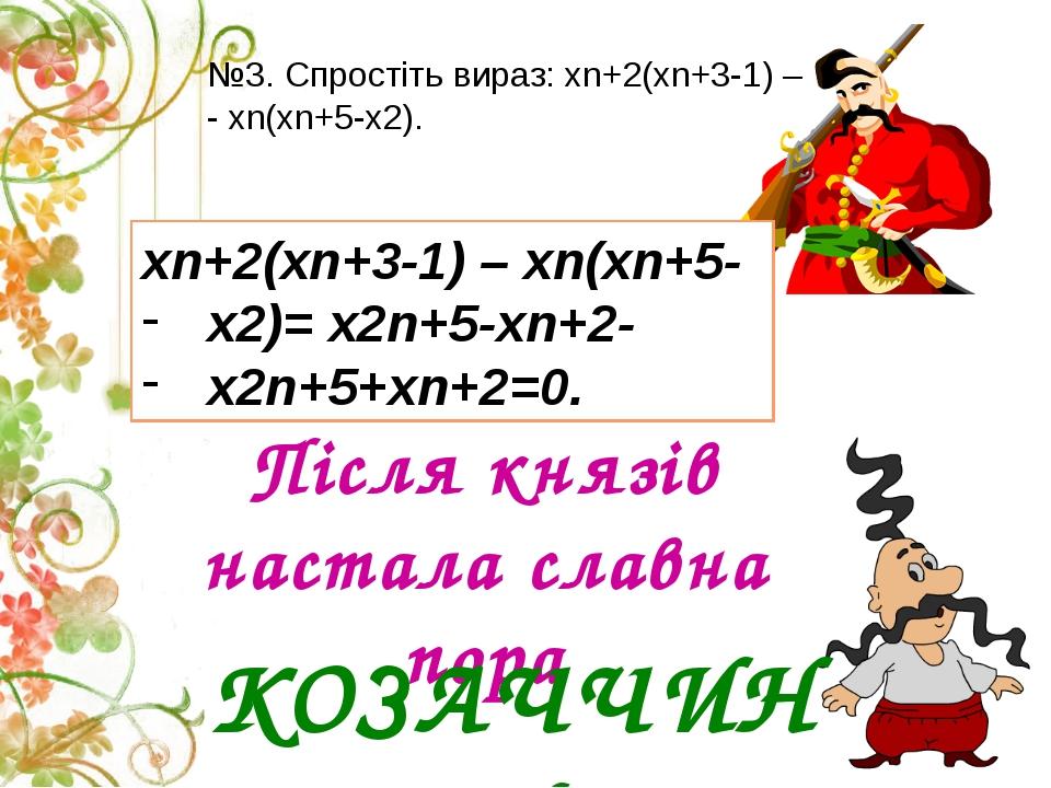 Після князів настала славна пора КОЗАЧЧИНИ №3. Спростіть вираз: хn+2(xn+3-1)...