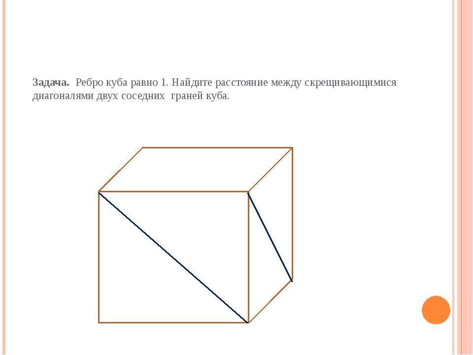 Задача. Ребро куба равно 1. Найдите расстояние между скрещивающимися диагонал...