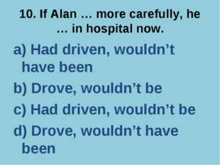 10. If Alan … more carefully, he … in hospital now. a) Had driven, wouldn't h