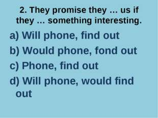 2. They promise they … us if they … something interesting. a) Will phone, fin