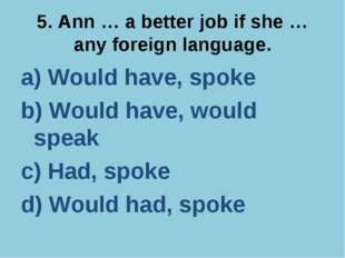 5. Ann … a better job if she … any foreign language. a) Would have, spoke b)