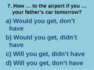 7. How … to the airport if you … your father's car tomorrow? a) Would you get