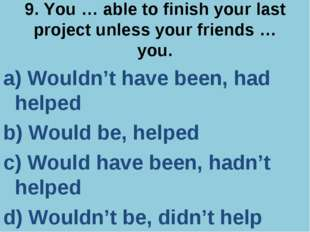 9. You … able to finish your last project unless your friends … you. a) Would