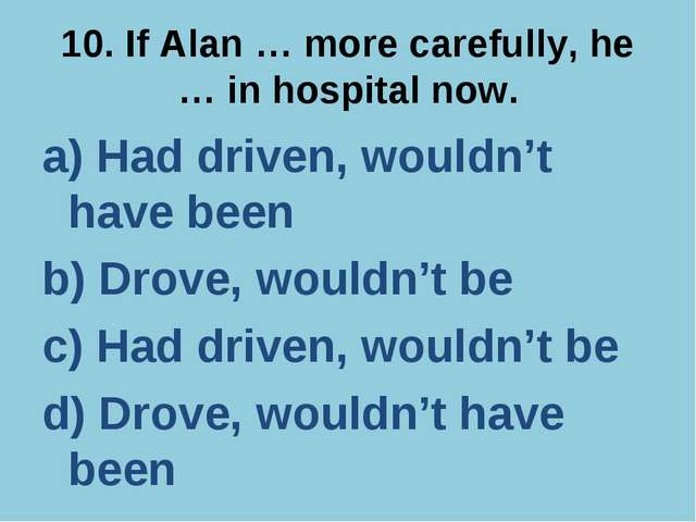 10. If Alan … more carefully, he … in hospital now. a) Had driven, wouldn't h...