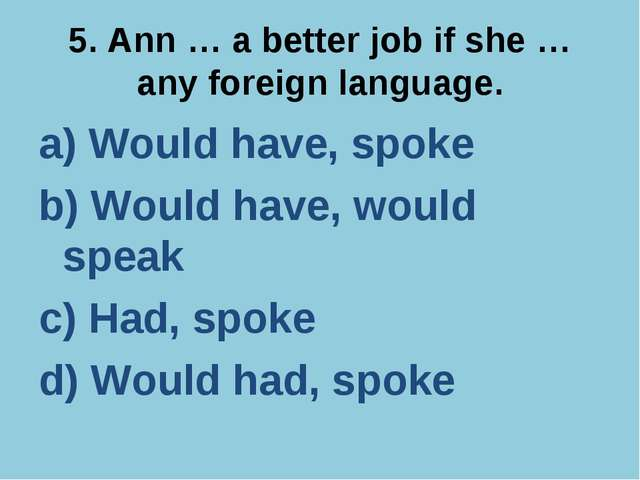 5. Ann … a better job if she … any foreign language. a) Would have, spoke b)...