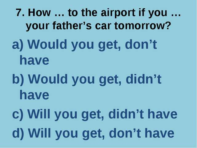 7. How … to the airport if you … your father's car tomorrow? a) Would you get...
