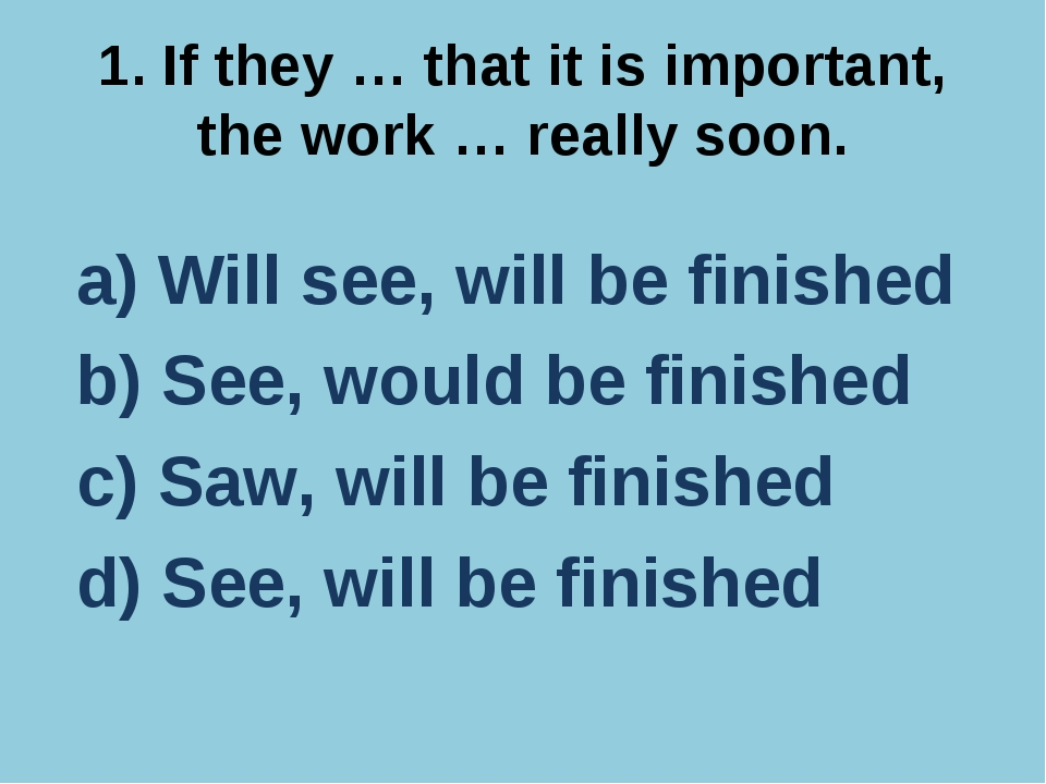 1. If they … that it is important, the work … really soon. a) Will see, will...