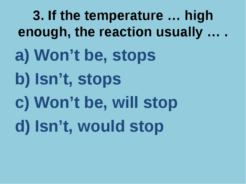 3. If the temperature … high enough, the reaction usually … . a) Won't be, st...