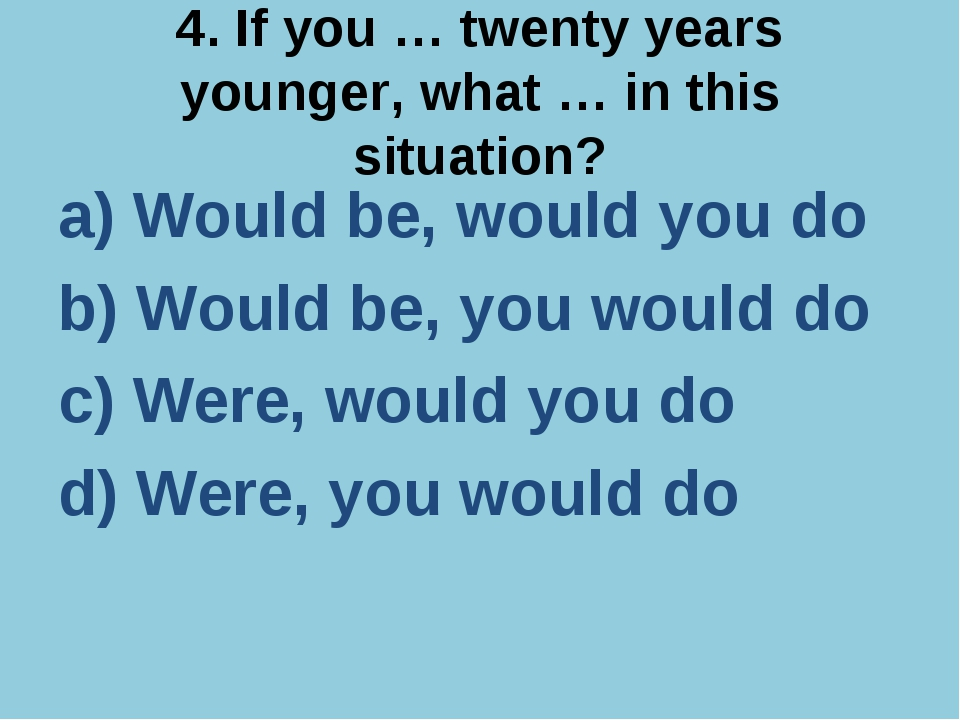 4. If you … twenty years younger, what … in this situation? a) Would be, woul...