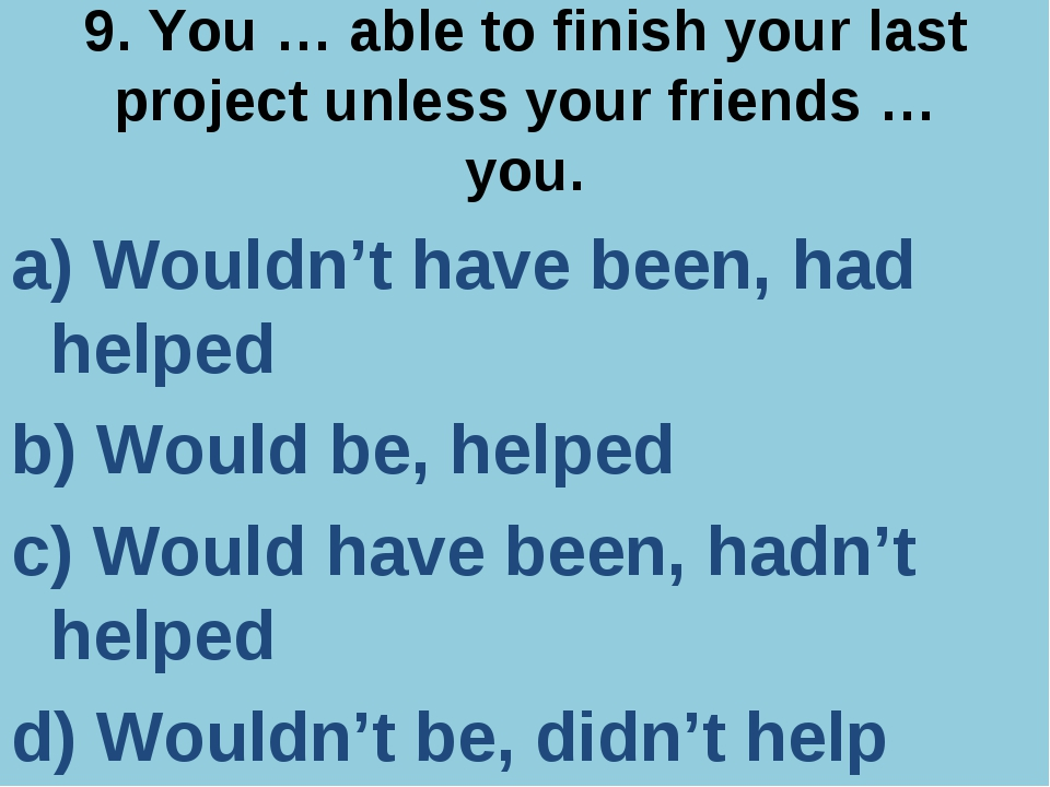 9. You … able to finish your last project unless your friends … you. a) Would...