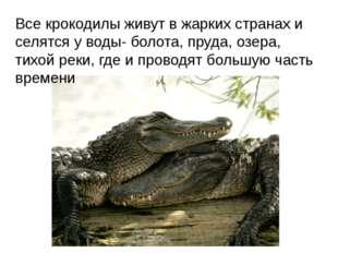 Все крокодилы живут в жарких странах и селятся у воды- болота, пруда, озера,