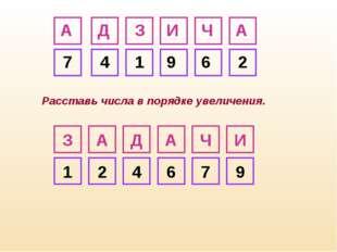 З А Д А Ч И 7 4 1 9 6 2 И Ч А Д А З 1 2 4 6 7 9 Расставь числа в порядке увел