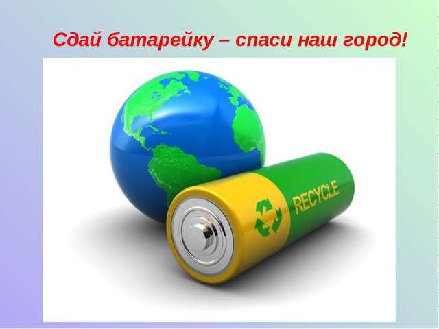 Сдай батарейку – спаси наш город!