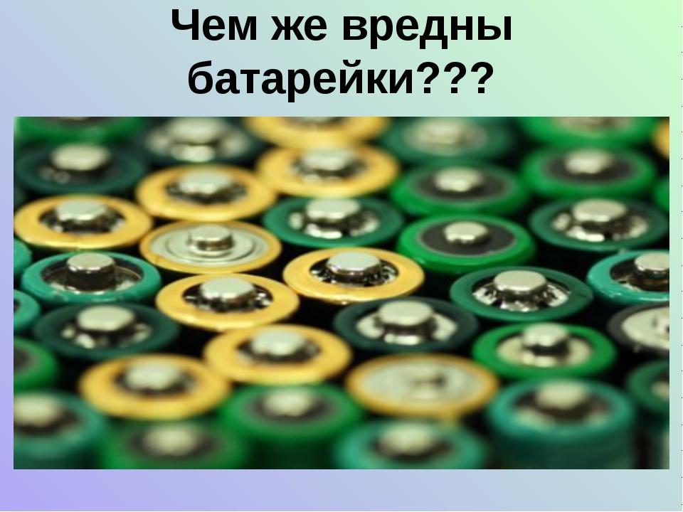 Чем же вредны батарейки???