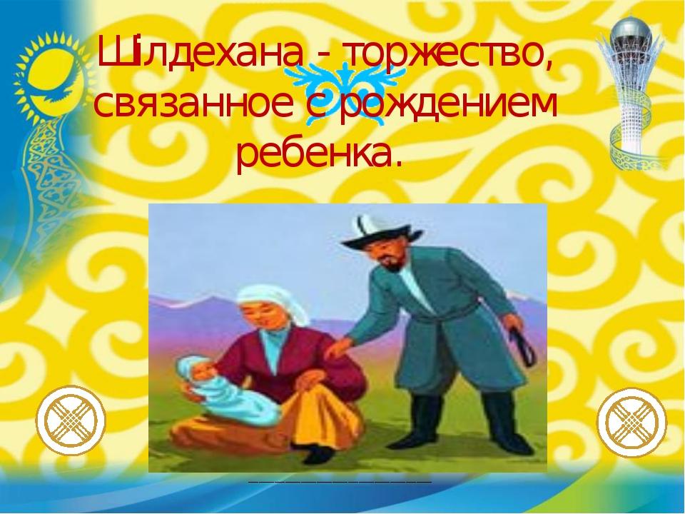 ___________________________________ Шілдехана - торжество, связанное с рожден...