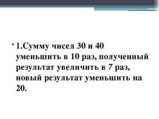 1.Сумму чисел 30 и 40 уменьшить в 10 раз, полученный результат увеличить в 7
