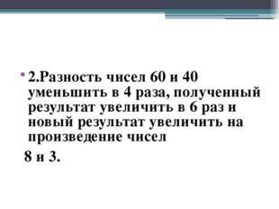 2.Разность чисел 60 и 40 уменьшить в 4 раза, полученный результат увеличить