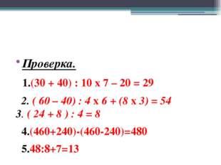 Проверка. 1.(30 + 40) : 10 х 7 – 20 = 29 2. ( 60 – 40) : 4 х 6 + (8 х 3) = 5