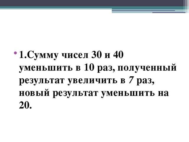 1.Сумму чисел 30 и 40 уменьшить в 10 раз, полученный результат увеличить в 7...