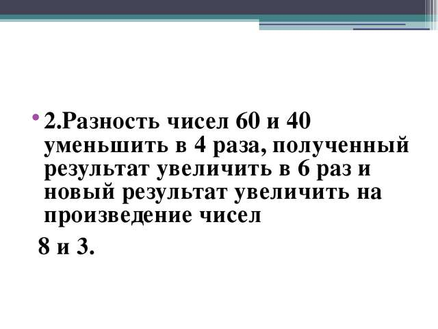 2.Разность чисел 60 и 40 уменьшить в 4 раза, полученный результат увеличить...