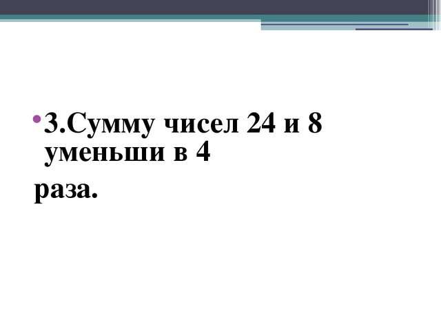 3.Сумму чисел 24 и 8 уменьши в 4 раза.