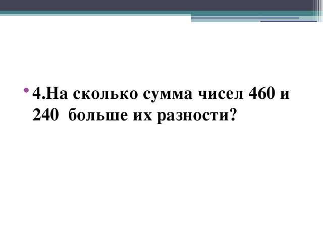 4.На сколько сумма чисел 460 и 240 больше их разности?