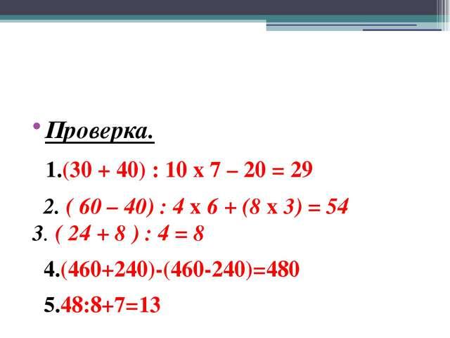 Проверка. 1.(30 + 40) : 10 х 7 – 20 = 29 2. ( 60 – 40) : 4 х 6 + (8 х 3) = 5...