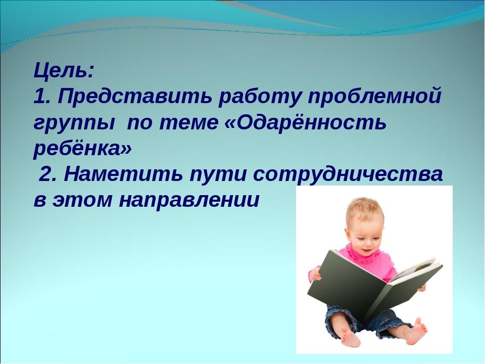 Цель: 1. Представить работу проблемной группы по теме «Одарённость ребёнка»...