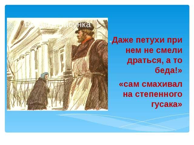 «Даже петухи при нем не смели драться, а то беда!» «сам смахивал на степенно...