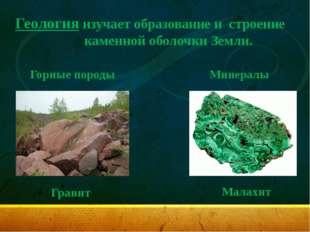 Геология изучает образование и строение каменной оболочки Земли. Горные пород