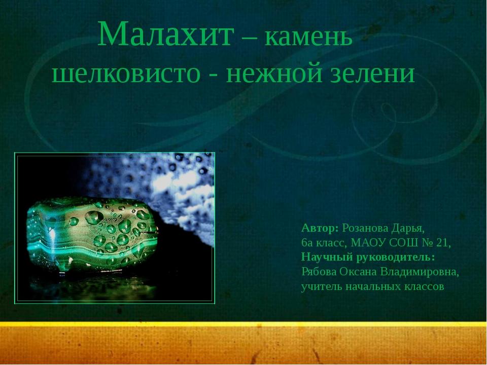 Малахит – камень шелковисто - нежной зелени Автор: Розанова Дарья, 6а класс,...