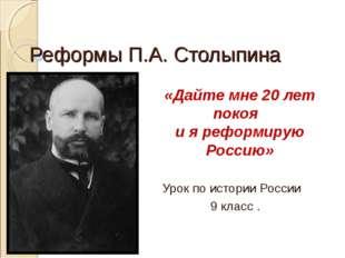 Реформы П.А. Столыпина Урок по истории России 9 класс . «Дайте мне 20 лет пок