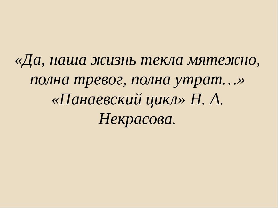 «Да, наша жизнь текла мятежно, полна тревог, полна утрат…» «Панаевский цикл»...
