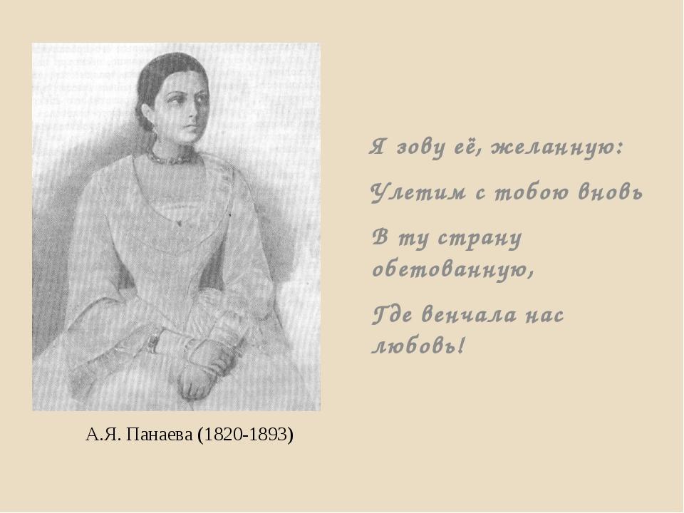 А.Я. Панаева (1820-1893) Я зову её, желанную: Улетим с тобою вновь В ту стран...