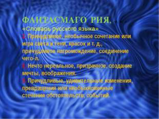 ФАНТАСМАГО́РИЯ, -и, ж. « «Словарь русского языка» 1. Причудливое, необычное с