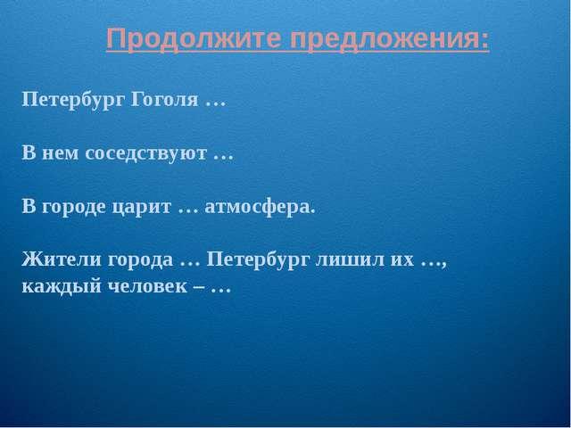 Продолжите предложения: Петербург Гоголя … В нем соседствуют … В городе царит...