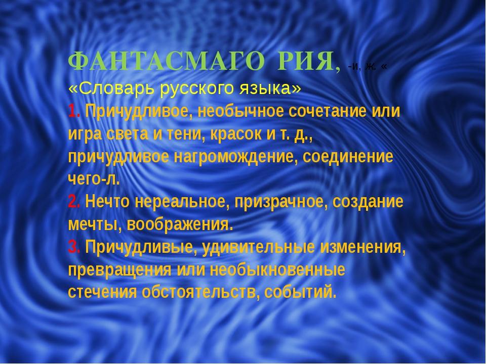 ФАНТАСМАГО́РИЯ, -и, ж. « «Словарь русского языка» 1. Причудливое, необычное с...