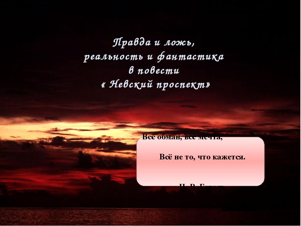 Правда и ложь, реальность и фантастика в повести « Невский проспект». Правда...